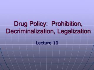Drug Policy:  Prohibition, Decriminalization, Legalization