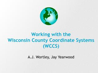Working with the  Wisconsin County Coordinate Systems WCCS   A.J. Wortley, Jay Yearwood