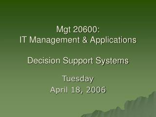 Mgt 20600:  IT Management  Applications  Decision Support Systems