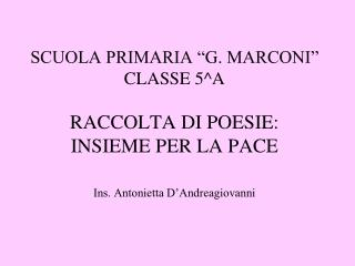 SCUOLA PRIMARIA  G. MARCONI  CLASSE 5A  RACCOLTA DI POESIE:  INSIEME PER LA PACE   Ins. Antonietta D Andreagiovanni