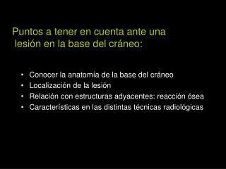 Conocer la anatom a de la base del cr neo Localizaci n de la lesi n Relaci n con estructuras adyacentes: reacci n  sea