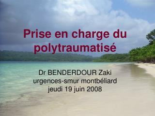 Prise en charge du polytraumatis   Dr BENDERDOUR Zaki urgences-smur montb liard jeudi 19 juin 2008