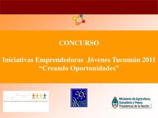 CONCURSO  Iniciativas Emprendedoras  J venes Tucum n 2011  Creando Oportunidades