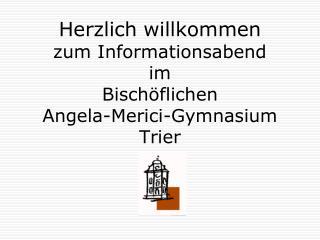Herzlich willkommen  zum Informationsabend  im  Bisch flichen  Angela-Merici-Gymnasium Trier