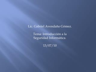 Lic. Gabriel Avenda o G mez.  Tema: Introducci n a la Seguridad Inform tica.  13
