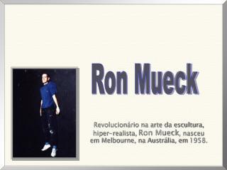 Revolucion rio na arte da escultura,  hiper-realista, Ron Mueck, nasceu    em Melbourne, na Austr lia, em 1958.