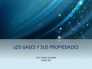 LOS GASES Y SUS PROPIEDADES  Prof. Sandra Gonz lez CHEM 203