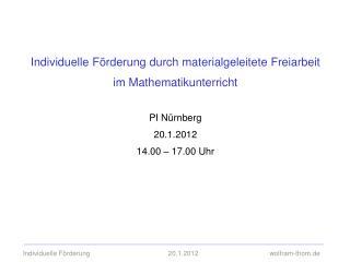 Individuelle F rderung durch materialgeleitete Freiarbeit im Mathematikunterricht  PI N rnberg 20.1.2012 14.00   17.00 U