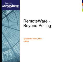 RemoteWare -  Beyond Polling