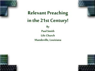 Relevant Preaching in the 21st Century By Paul Smith Life Church Mandeville, Louisiana