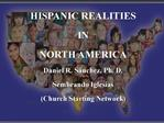 HISPANIC REALITIES IN NORTH AMERICA Daniel R. S nchez, Ph. D. Sembrando Iglesias Church Starting Network