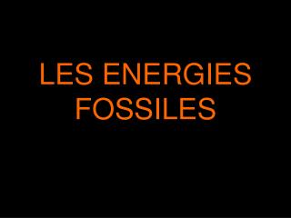 LES ENERGIES FOSSILES