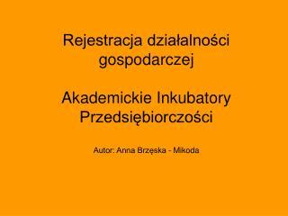 Rejestracja dzialalnosci gospodarczej   Akademickie Inkubatory Przedsiebiorczosci  Autor: Anna Brzeska - Mikoda