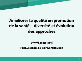Am liorer la qualit  en promotion de la sant    diversit  et  volution des approches  Dr Viv Speller FFPH Paris, Journ e