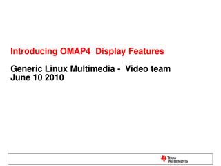 Introducing OMAP4  Display Features  Generic Linux Multimedia -  Video team June 10 2010