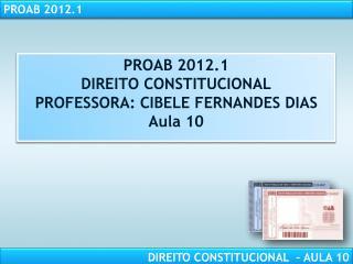 PROAB 2012.1 DIREITO CONSTITUCIONAL PROFESSORA: CIBELE FERNANDES DIAS Aula 10