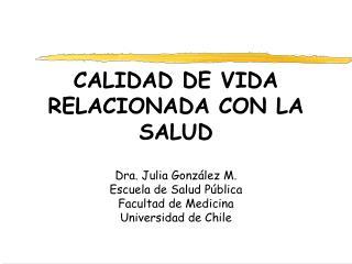 CALIDAD DE VIDA RELACIONADA CON LA SALUD  Dra. Julia Gonz lez M. Escuela de Salud P blica Facultad de Medicina Universid