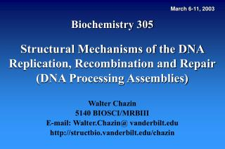 Biochemistry 305  Structural Mechanisms of the DNA Replication, Recombination and Repair DNA Processing Assemblies