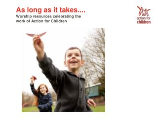 As long as it takes.... Worship resources celebrating the work of Action for Children