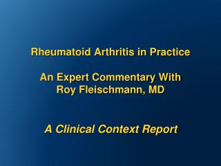Rheumatoid Arthritis in Practice   An Expert Commentary With  Roy Fleischmann, MD   A Clinical Context Report