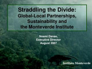 Straddling the Divide:  Global-Local Partnerships, Sustainability and  the Monteverde Institute