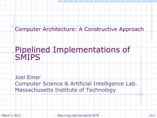 Computer Architecture: A Constructive Approach   Pipelined Implementations of SMIPS   Joel Emer Computer Science  Artifi