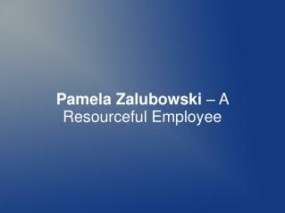 Pamela Zalubowski – A Resourceful Employee