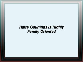 harry coumnas is highly family oriented
