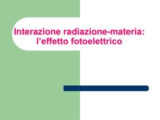 Interazione radiazione-materia: l effetto fotoelettrico