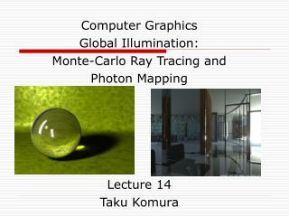 Computer Graphics Global Illumination: Monte-Carlo Ray Tracing and  Photon Mapping      Lecture 14 Taku Komura