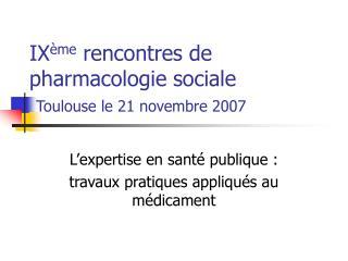 IX me rencontres de pharmacologie sociale   Toulouse le 21 novembre 2007