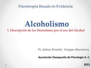 Psicoterapia Basada en Evidencia:   Alcoholismo 1. Descripci n de los Des rdenes por el uso del Alcohol