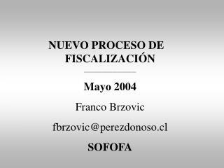 NUEVO PROCESO DE      FISCALIZACI N ________________________ Mayo 2004 Franco Brzovic fbrzovicperezdonoso.cl     SOFOFA