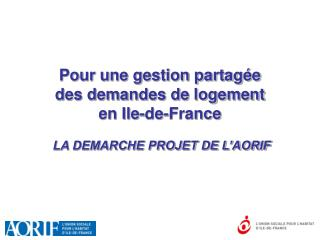 Pour une gestion partag e  des demandes de logement  en Ile-de-France   LA DEMARCHE PROJET DE L AORIF