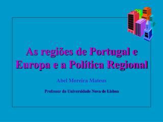 As regi es de Portugal e Europa e a Pol tica Regional  Abel Moreira Mateus  Professor da Universidade Nova de Lisboa