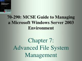 70-290: MCSE Guide to Managing a Microsoft Windows Server 2003 Environment  Chapter 7: Advanced File System Management
