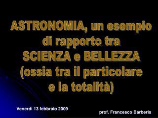 ASTRONOMIA, un esempio di rapporto tra SCIENZA e BELLEZZA ossia tra il particolare e la totalit