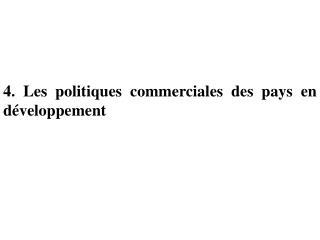 4. Les politiques commerciales des pays en d veloppement