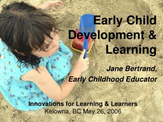 Early Child Development  Learning   Jane Bertrand,   Early Childhood Educator