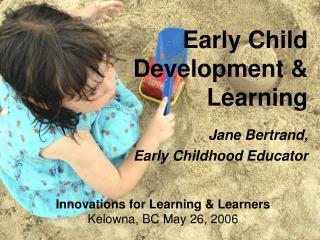 Early Child Development  Learning   Jane Bertrand,   Early Childhood Educator