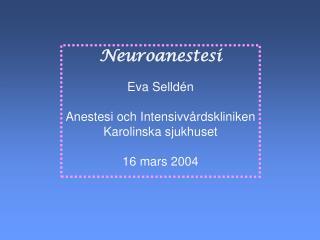 Neuroanestesi  Eva Selld n  Anestesi och Intensivv rdskliniken Karolinska sjukhuset  16 mars 2004