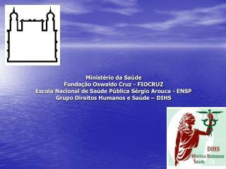 Minist rio da Sa de Funda  o Oswaldo Cruz - FIOCRUZ Escola Nacional de Sa de P blica S rgio Arouca - ENSP Grupo Direitos