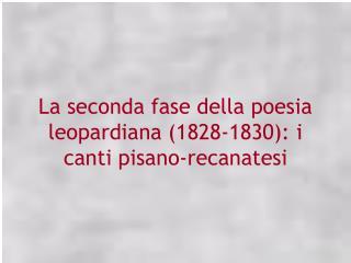 La seconda fase della poesia leopardiana 1828-1830: i canti pisano-recanatesi