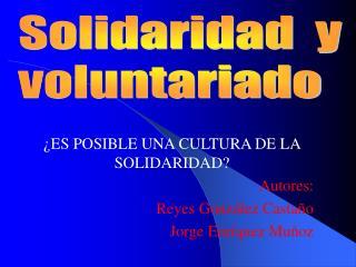 ES POSIBLE UNA CULTURA DE LA SOLIDARIDAD Autores: Reyes Gonz lez Casta o Jorge Enr quez Mu oz