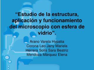 Estudio de la estructura, aplicaci n y funcionamiento del microscopio con esfera de vidrio .