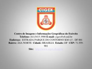Centro de Imagens e Informa  es Geogr ficas do Ex rcito Telefone: 613415-3900 E-mail: cigexeb.mil.br Endere o:  ESTRADA