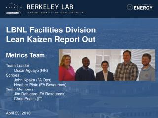 LBNL Facilities Division Lean Kaizen Report Out  Metrics Team  Team Leader:  Oscar Aguayo HR Scribes:  John Kpaka FA Ops