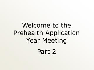 Welcome to the  Prehealth Application Year Meeting Part 2