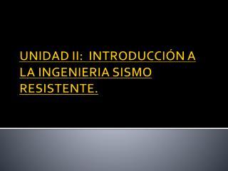 UNIDAD II:  INTRODUCCI N A LA INGENIERIA SISMO RESISTENTE.