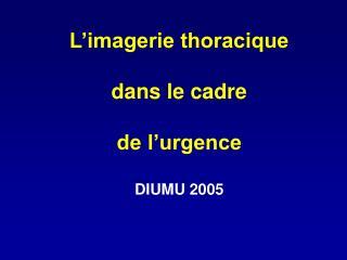 L imagerie thoracique   dans le cadre  de l urgence  DIUMU 2005